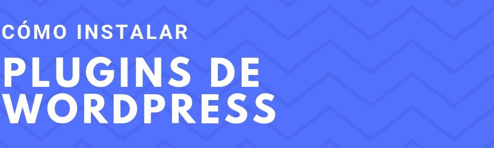 Cómo instalar plugins de WordPress, la guía que esperabas