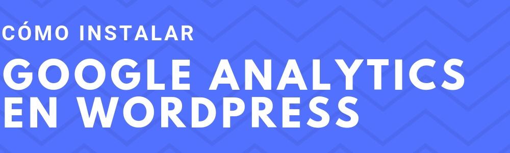 Cómo instalar Google Analytics en tu WordPress, con plugin o sin ellos