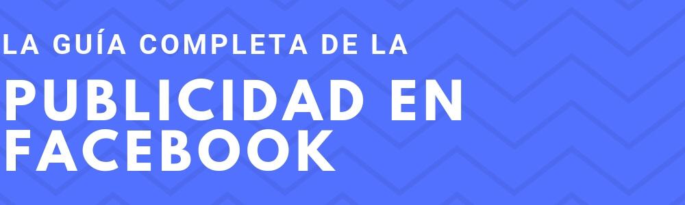 Publicidad en Facebook: La guía que necesitabas